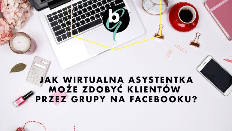 Jak Wirtualna Asystentka może zdobyć klientów przez Grupy na Facebooku?